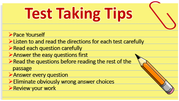 Test Taking Tips: Pace Yourself, Listen to and rad the directions for each test carefully, read each question carefully, answer the easy questions first, read the questions before reading the rest of the passage, answewr every question, eliminate obviously wrong answer choices, review your work.